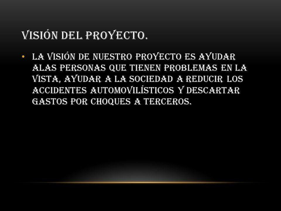 VISIÓN DEL PROYECTO. La visión de nuestro proyecto es ayudar alas personas que tienen problemas en la vista, ayudar a la sociedad a reducir los accide