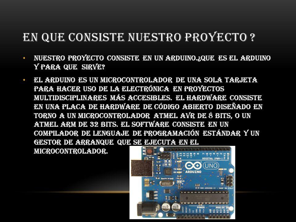 EN QUE CONSISTE NUESTRO PROYECTO ? Nuestro proyecto consiste en un arduino.¿Que es el arduino y para que sirve? El Arduino es un microcontrolador de u