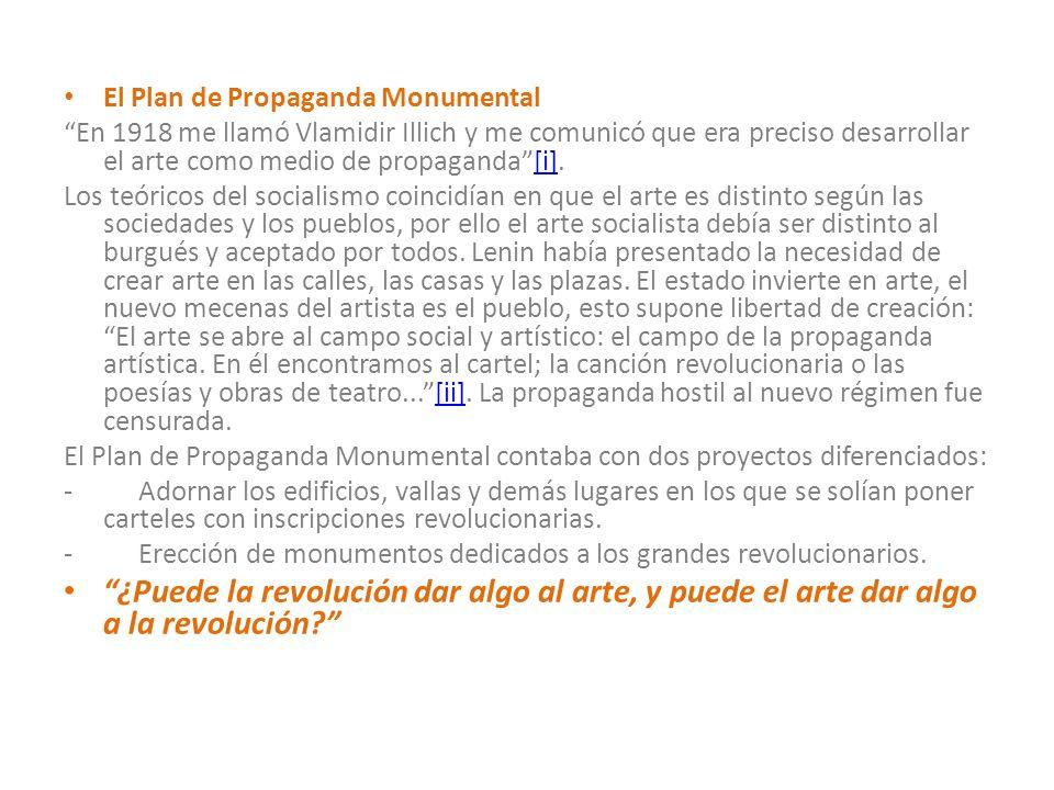 El Plan de Propaganda Monumental En 1918 me llamó Vlamidir Illich y me comunicó que era preciso desarrollar el arte como medio de propaganda[i]. [i] L