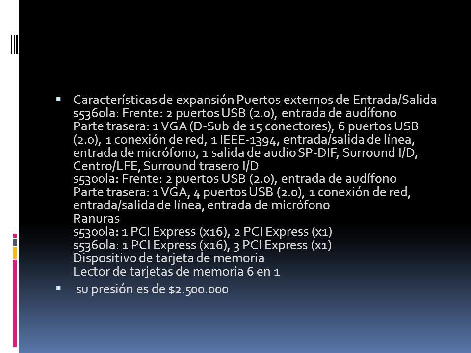 Características de expansión Puertos externos de Entrada/Salida s5360la: Frente: 2 puertos USB (2.0), entrada de audífono Parte trasera: 1 VGA (D-Sub