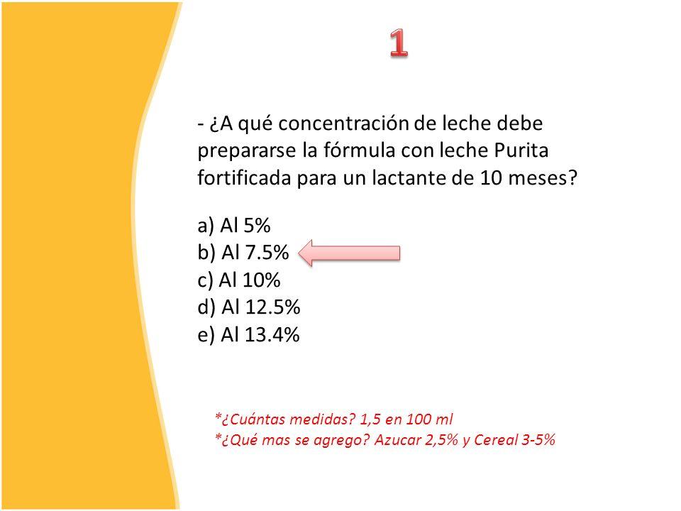 - ¿A qué concentración de leche debe prepararse la fórmula con leche Purita fortificada para un lactante de 10 meses? a) Al 5% b) Al 7.5% c) Al 10% d)