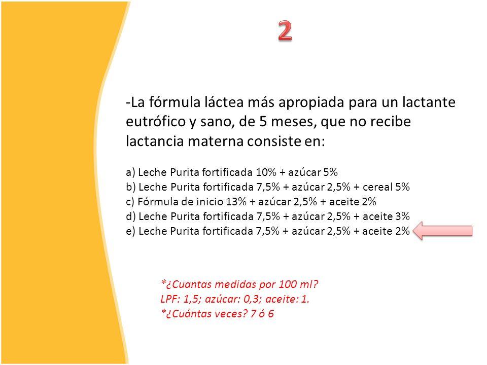 -La fórmula láctea más apropiada para un lactante eutrófico y sano, de 5 meses, que no recibe lactancia materna consiste en: a) Leche Purita fortifica