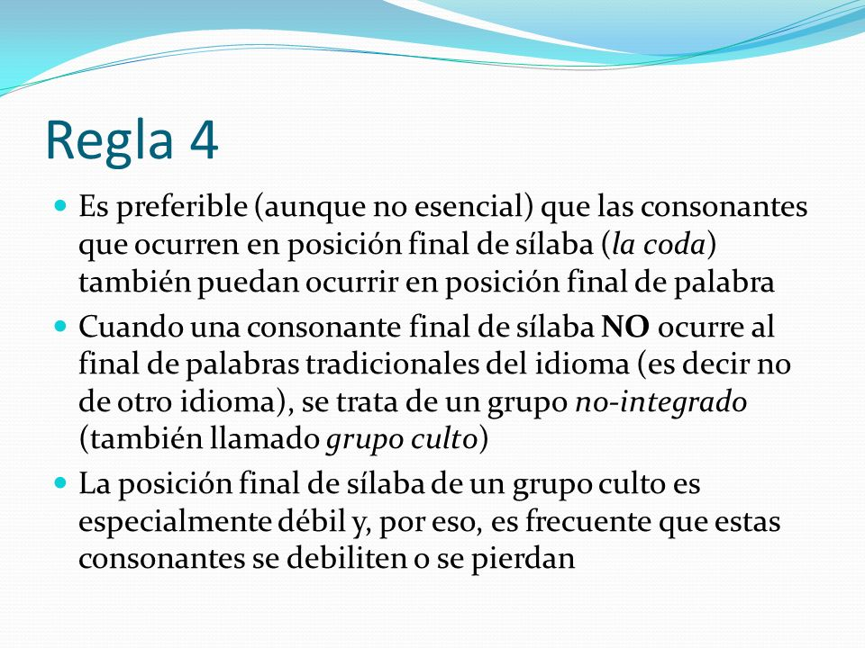 Regla 4 Es preferible (aunque no esencial) que las consonantes que ocurren en posición final de sílaba (la coda) también puedan ocurrir en posición fi