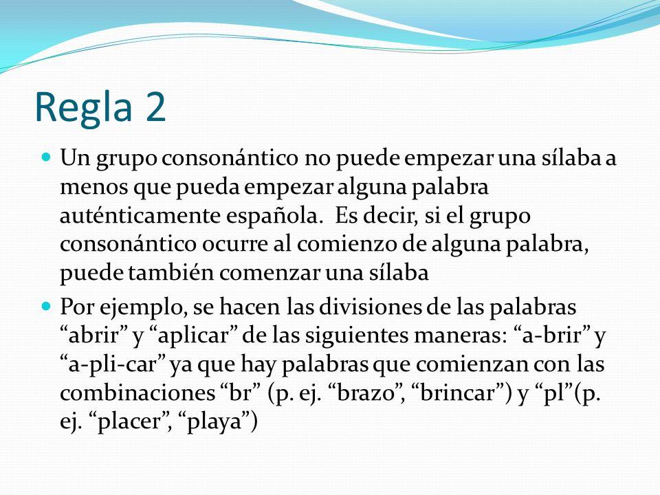 Regla 2 Un grupo consonántico no puede empezar una sílaba a menos que pueda empezar alguna palabra auténticamente española. Es decir, si el grupo cons