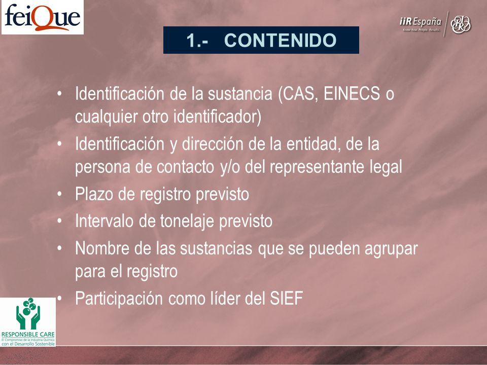 Identificación de la sustancia (CAS, EINECS o cualquier otro identificador) Identificación y dirección de la entidad, de la persona de contacto y/o del representante legal Plazo de registro previsto Intervalo de tonelaje previsto Nombre de las sustancias que se pueden agrupar para el registro Participación como líder del SIEF 1.- CONTENIDO