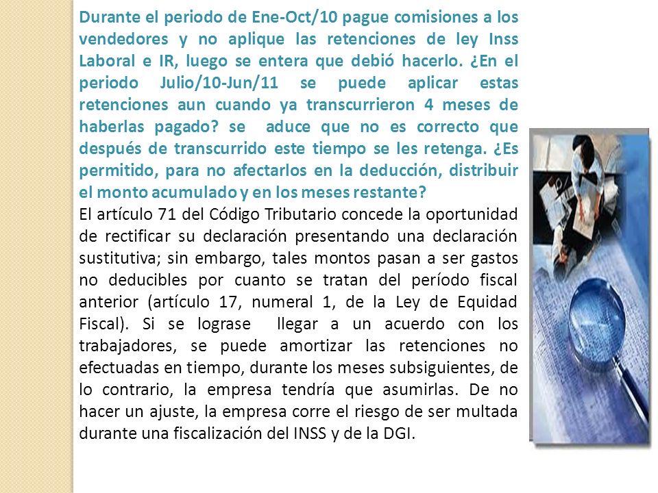 Durante el periodo de Ene-Oct/10 pague comisiones a los vendedores y no aplique las retenciones de ley Inss Laboral e IR, luego se entera que debió hacerlo.