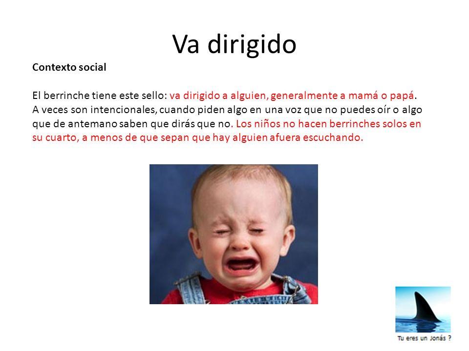 Contexto social El berrinche tiene este sello: va dirigido a alguien, generalmente a mamá o papá. A veces son intencionales, cuando piden algo en una