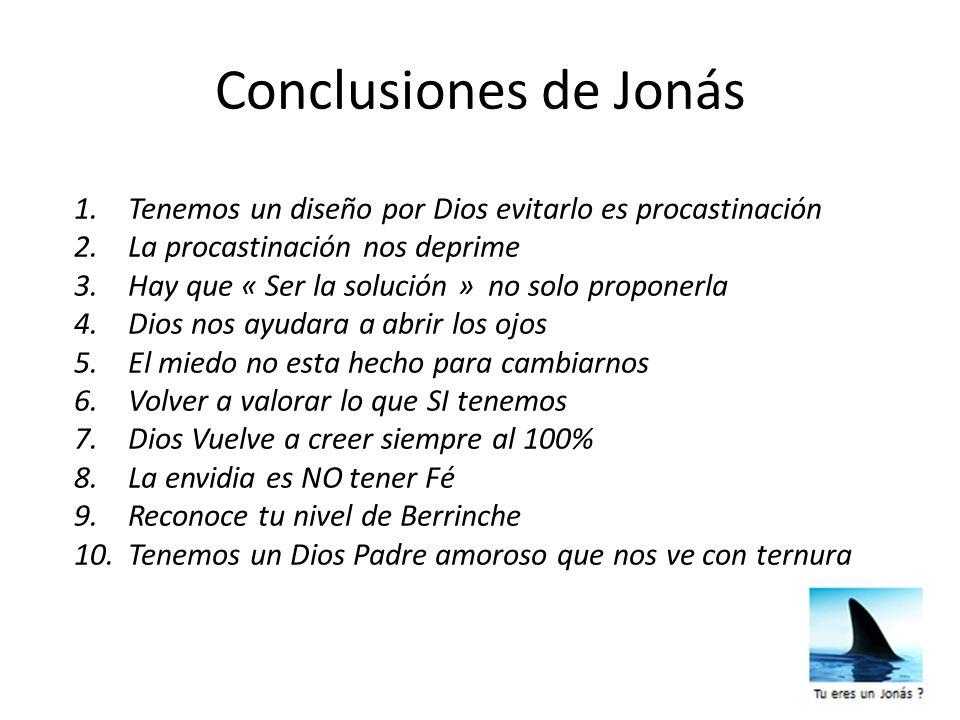 Conclusiones de Jonás 1.Tenemos un diseño por Dios evitarlo es procastinación 2.La procastinación nos deprime 3.Hay que « Ser la solución » no solo pr