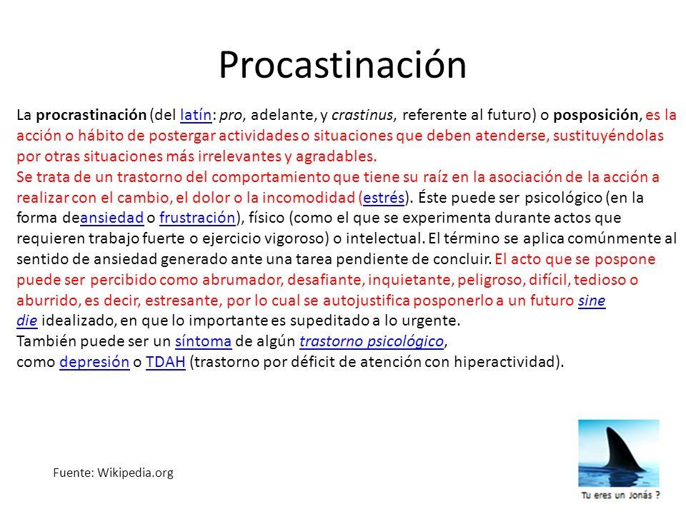 Procastinación Fuente: Wikipedia.org La procrastinación (del latín: pro, adelante, y crastinus, referente al futuro) o posposición, es la acción o háb