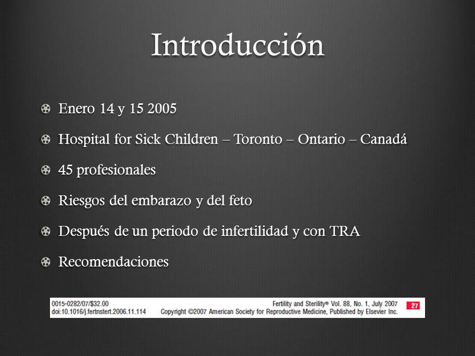 Introducción Enero 14 y 15 2005 Hospital for Sick Children – Toronto – Ontario – Canadá 45 profesionales Riesgos del embarazo y del feto Después de un periodo de infertilidad y con TRA Recomendaciones