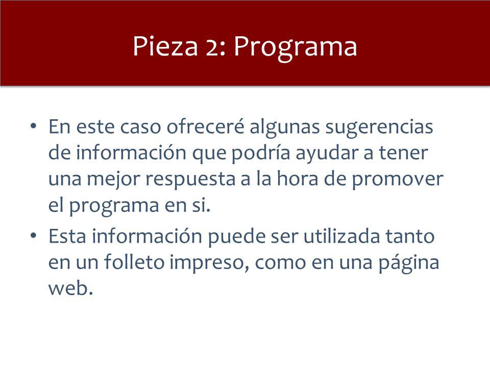 Pieza 2: Programa En este caso ofreceré algunas sugerencias de información que podría ayudar a tener una mejor respuesta a la hora de promover el prog