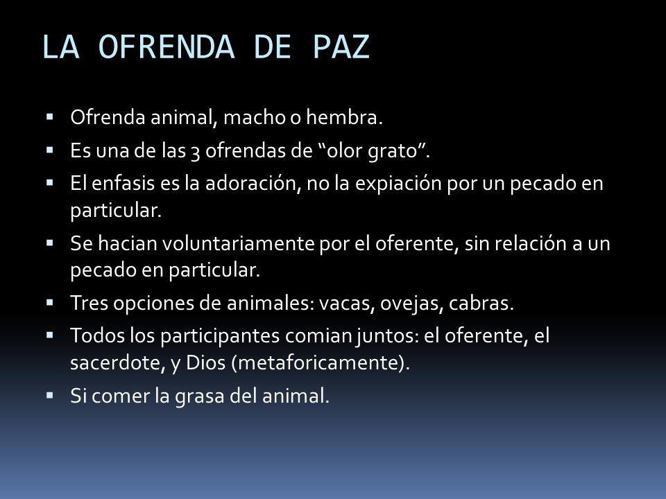 LA OFRENDA DE PAZ Ofrenda animal, macho o hembra. Es una de las 3 ofrendas de olor grato. El enfasis es la adoración, no la expiación por un pecado en