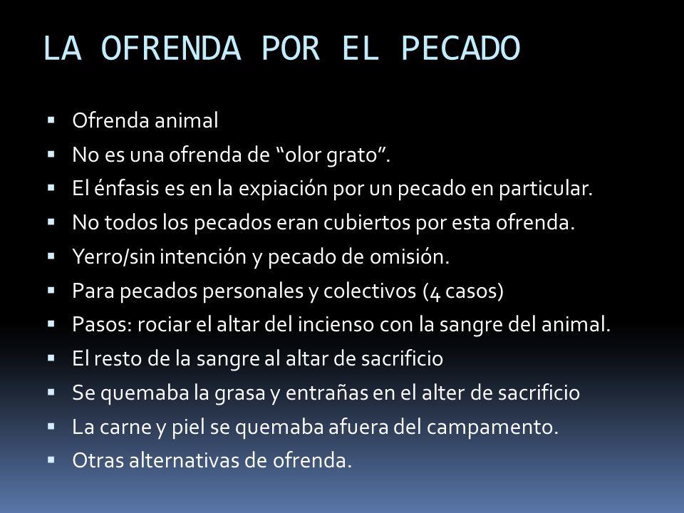 LA OFRENDA POR EL PECADO Ofrenda animal No es una ofrenda de olor grato. El énfasis es en la expiación por un pecado en particular. No todos los pecad