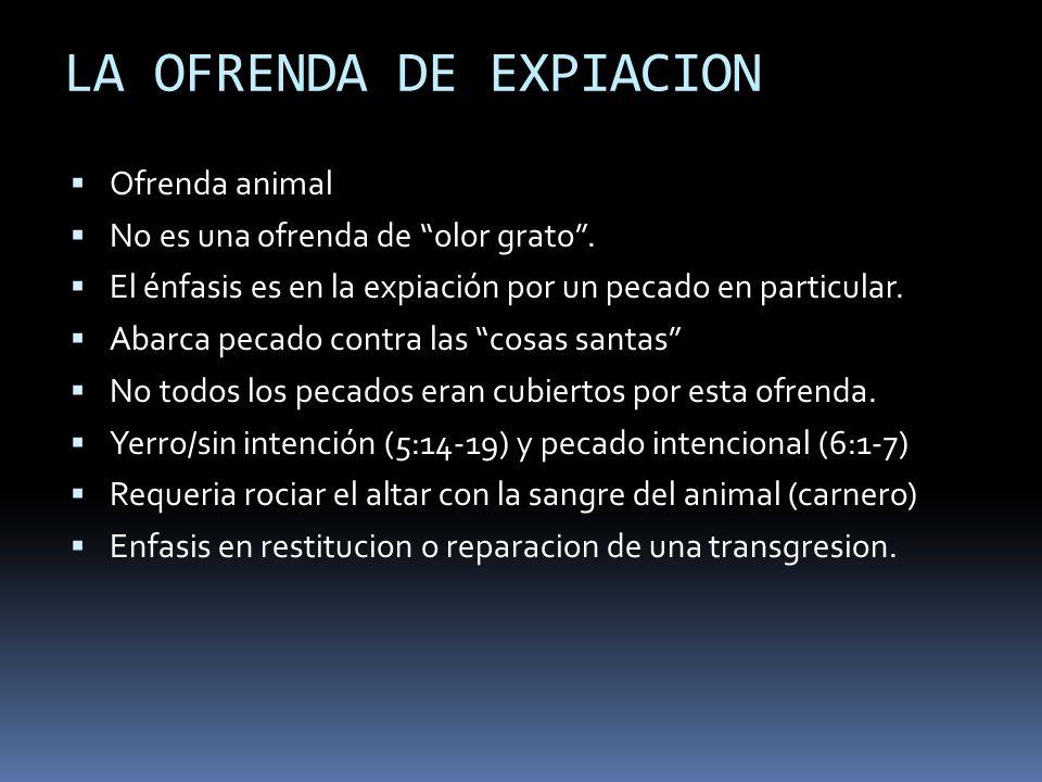 LA OFRENDA DE EXPIACION Ofrenda animal No es una ofrenda de olor grato. El énfasis es en la expiación por un pecado en particular. Abarca pecado contr