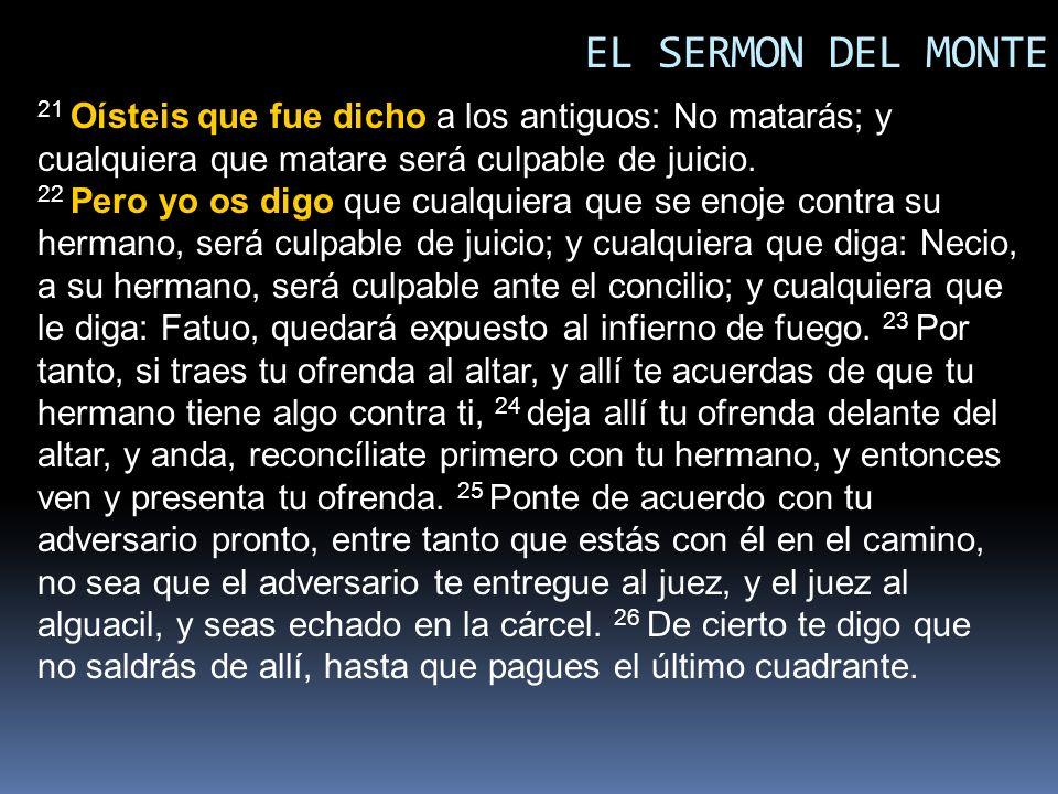 EL SERMON DEL MONTE 21 Oísteis que fue dicho a los antiguos: No matarás; y cualquiera que matare será culpable de juicio. 22 Pero yo os digo que cualq