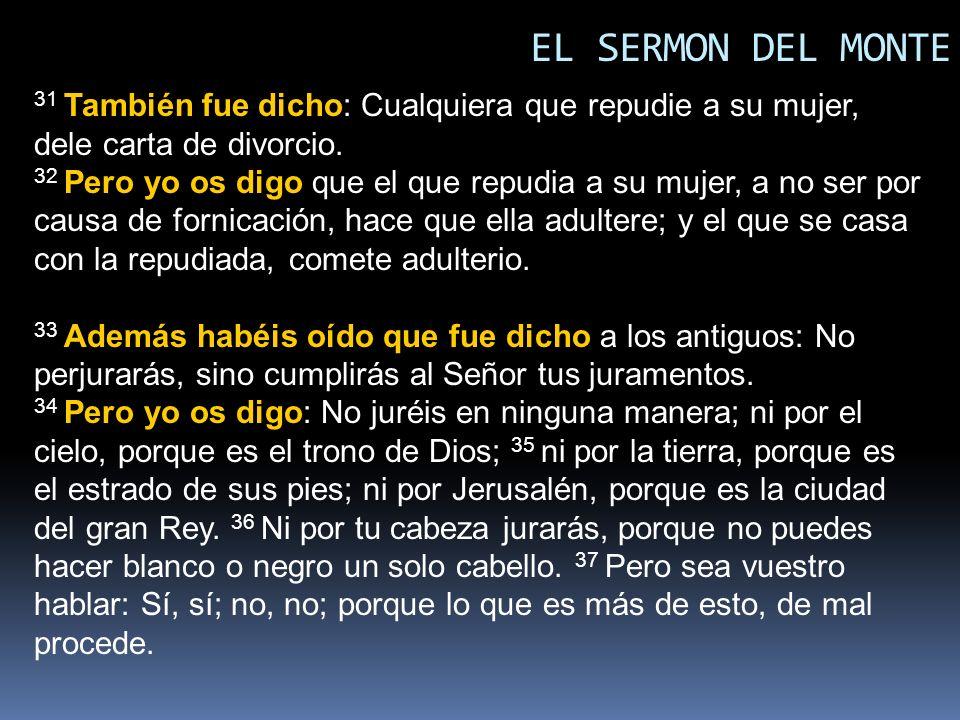 EL SERMON DEL MONTE 31 También fue dicho: Cualquiera que repudie a su mujer, dele carta de divorcio. 32 Pero yo os digo que el que repudia a su mujer,