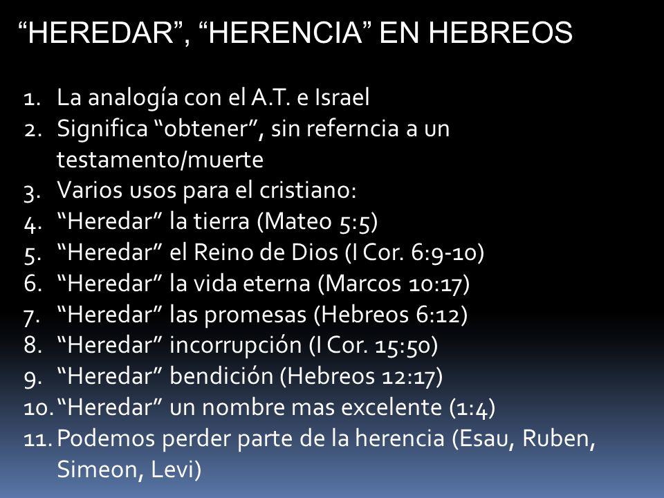 HEREDAR, HERENCIA EN HEBREOS 1.La analogía con el A.T. e Israel 2.Significa obtener, sin referncia a un testamento/muerte 3.Varios usos para el cristi