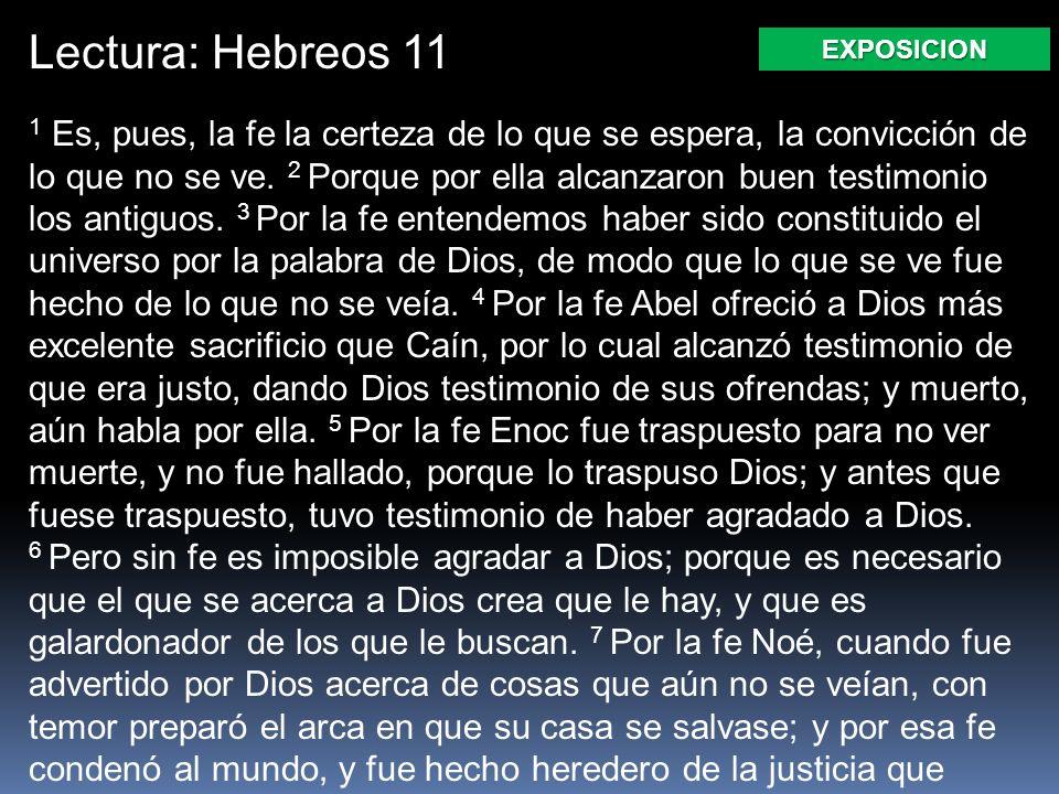 Lectura: Hebreos 11 1 Es, pues, la fe la certeza de lo que se espera, la convicción de lo que no se ve. 2 Porque por ella alcanzaron buen testimonio l