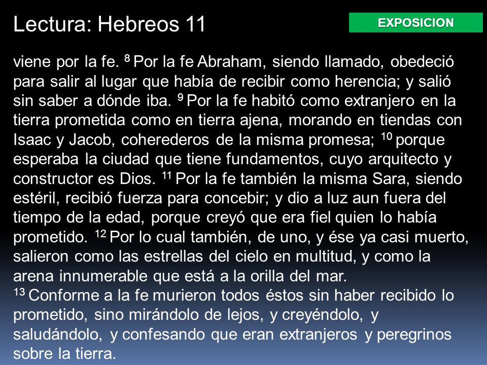 Lectura: Hebreos 11 viene por la fe. 8 Por la fe Abraham, siendo llamado, obedeció para salir al lugar que había de recibir como herencia; y salió sin