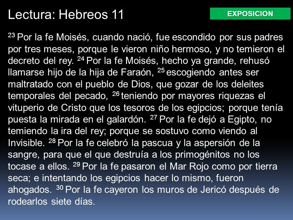Lectura: Hebreos 11 23 Por la fe Moisés, cuando nació, fue escondido por sus padres por tres meses, porque le vieron niño hermoso, y no temieron el de