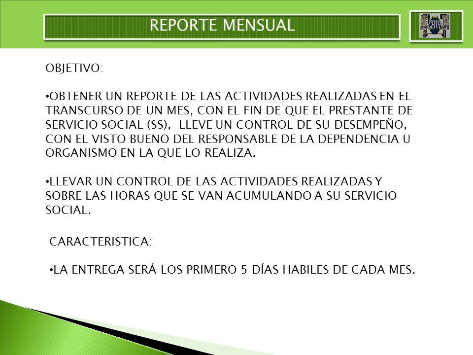 OBJETIVO: OBTENER UN REPORTE DE LAS ACTIVIDADES REALIZADAS EN EL TRANSCURSO DE UN MES, CON EL FIN DE QUE EL PRESTANTE DE SERVICIO SOCIAL (SS), LLEVE UN CONTROL DE SU DESEMPEÑO, CON EL VISTO BUENO DEL RESPONSABLE DE LA DEPENDENCIA U ORGANISMO EN LA QUE LO REALIZA.