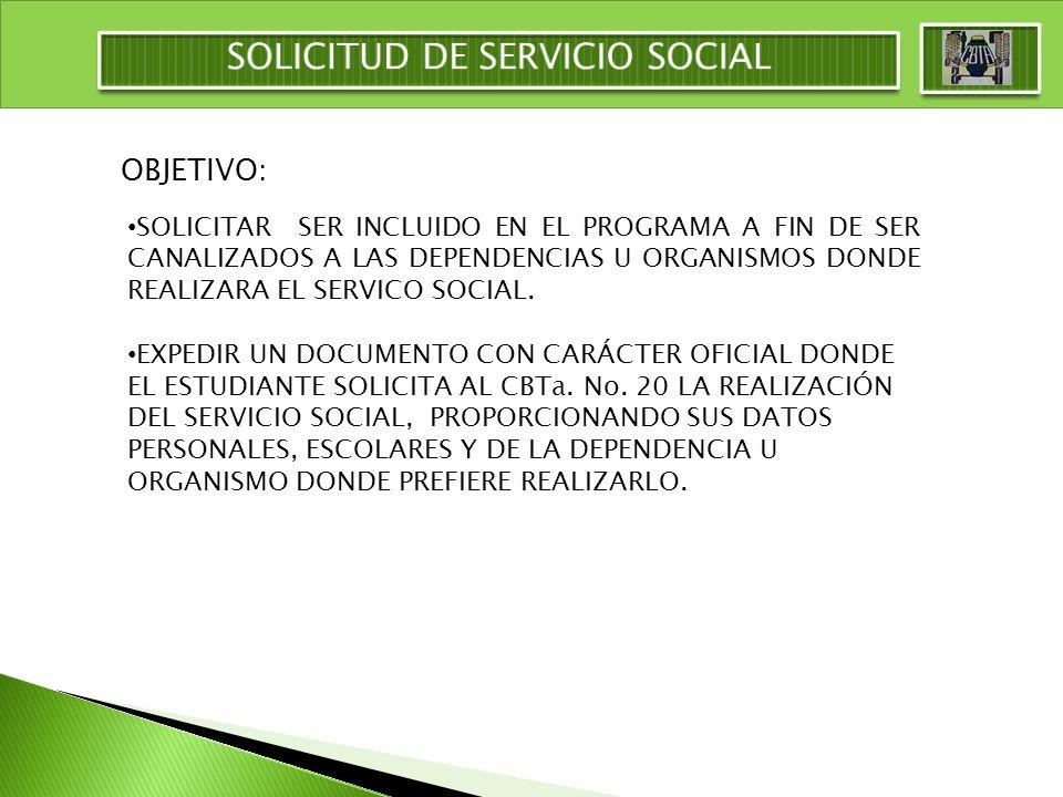 OBJETIVO: SOLICITAR SER INCLUIDO EN EL PROGRAMA A FIN DE SER CANALIZADOS A LAS DEPENDENCIAS U ORGANISMOS DONDE REALIZARA EL SERVICO SOCIAL. EXPEDIR UN