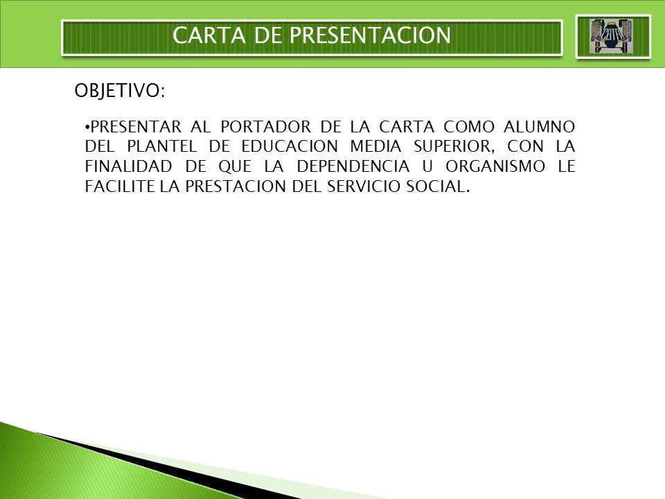 OBJETIVO: PRESENTAR AL PORTADOR DE LA CARTA COMO ALUMNO DEL PLANTEL DE EDUCACION MEDIA SUPERIOR, CON LA FINALIDAD DE QUE LA DEPENDENCIA U ORGANISMO LE FACILITE LA PRESTACION DEL SERVICIO SOCIAL.