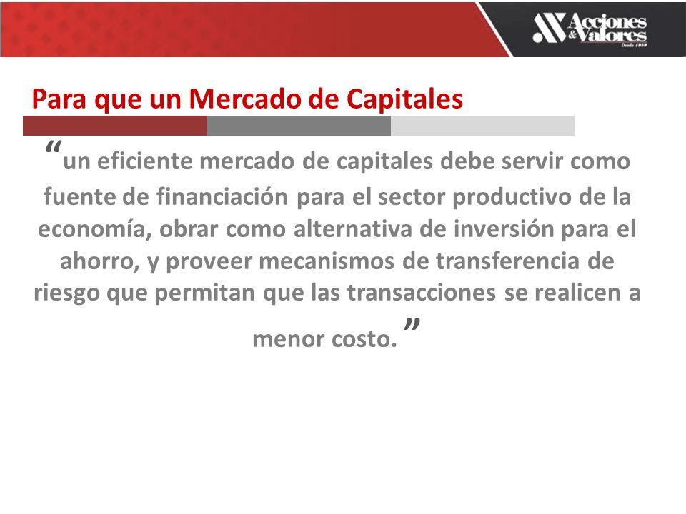 un eficiente mercado de capitales debe servir como fuente de financiación para el sector productivo de la economía, obrar como alternativa de inversión para el ahorro, y proveer mecanismos de transferencia de riesgo que permitan que las transacciones se realicen a menor costo.