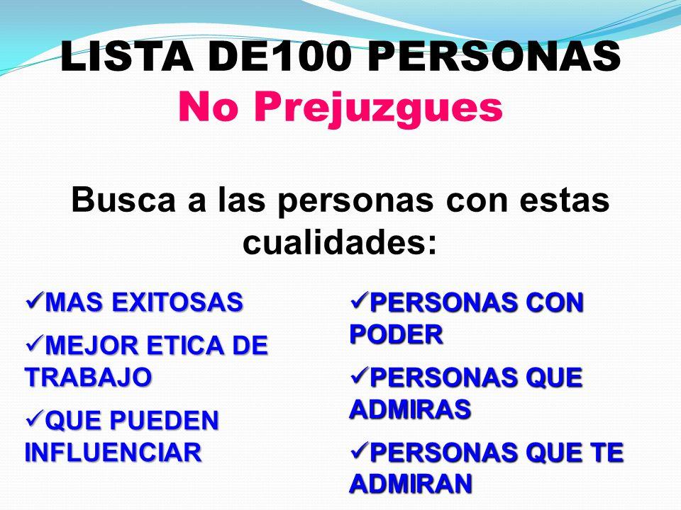LISTA DE100 PERSONAS No Prejuzgues Busca a las personas con estas cualidades: MAS EXITOSAS MAS EXITOSAS MEJOR ETICA DE TRABAJO MEJOR ETICA DE TRABAJO QUE PUEDEN INFLUENCIAR QUE PUEDEN INFLUENCIAR PERSONAS CON PODER PERSONAS CON PODER PERSONAS QUE ADMIRAS PERSONAS QUE ADMIRAS PERSONAS QUE TE ADMIRAN PERSONAS QUE TE ADMIRAN