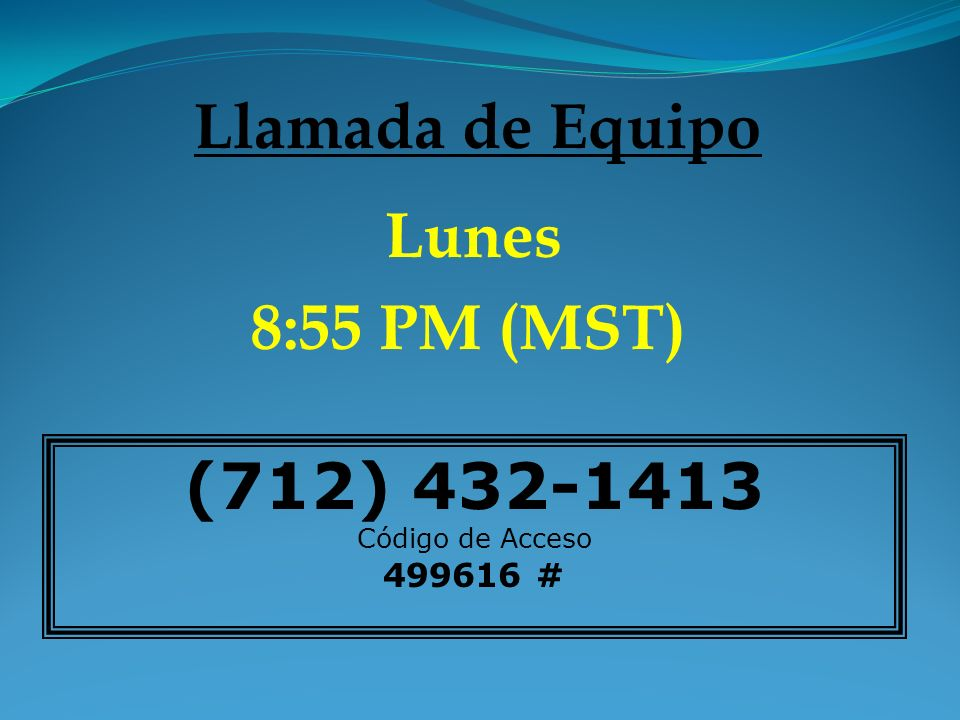 (712) 432-1413 Código de Acceso 499616 # Llamada de Equipo Lunes 8:55 PM (MST)