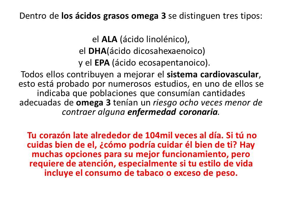 Dentro de los ácidos grasos omega 3 se distinguen tres tipos: el ALA (ácido linolénico), el DHA(ácido dicosahexaenoico) y el EPA (ácido ecosapentanoic
