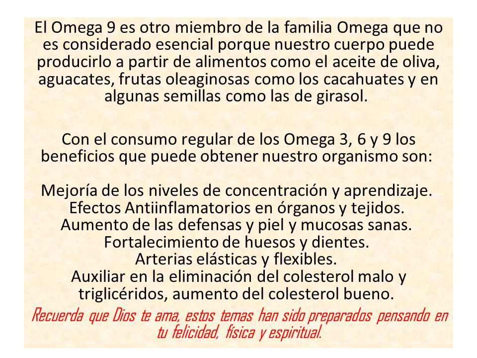 El Omega 9 es otro miembro de la familia Omega que no es considerado esencial porque nuestro cuerpo puede producirlo a partir de alimentos como el ace