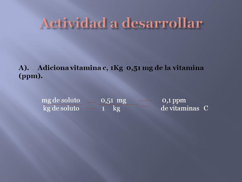 A). Adiciona vitamina c, 1Kg 0,51 mg de la vitamina (ppm). mg de soluto 0,51 mg 0,1 ppm kg de soluto 1 kg de vitaminas C