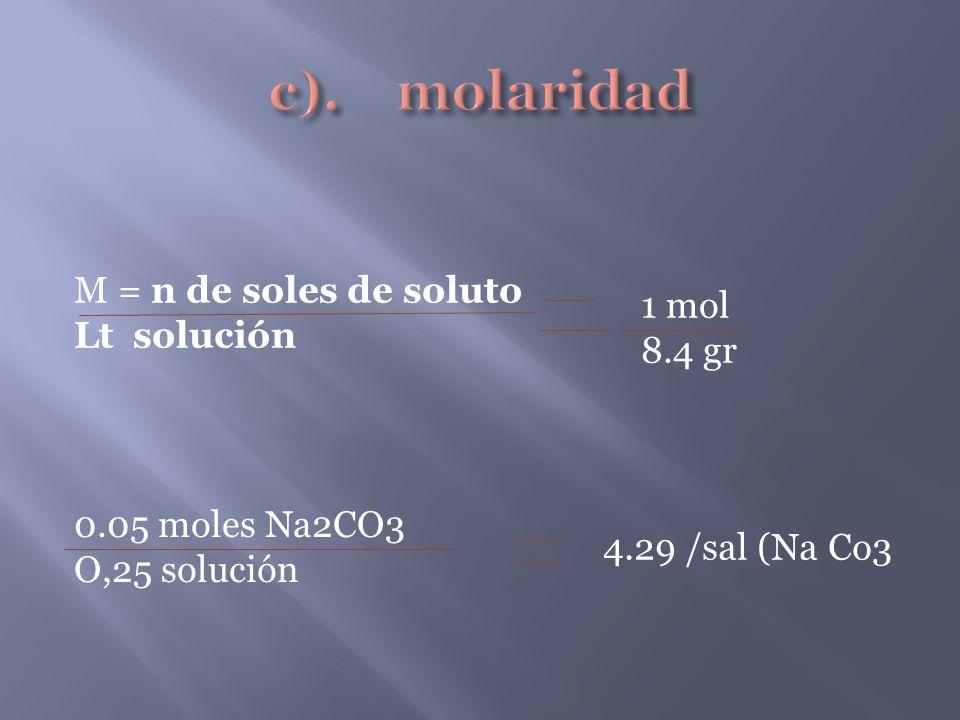M = n de soles de soluto Lt solución 4.29 /sal (Na Co3 1 mol 8.4 gr 0.05 moles Na2CO3 O,25 solución