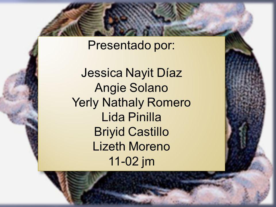 Presentado por: Jessica Nayit Díaz Angie Solano Yerly Nathaly Romero Lida Pinilla Briyid Castillo Lizeth Moreno 11-02 jm Presentado por: Jessica Nayit