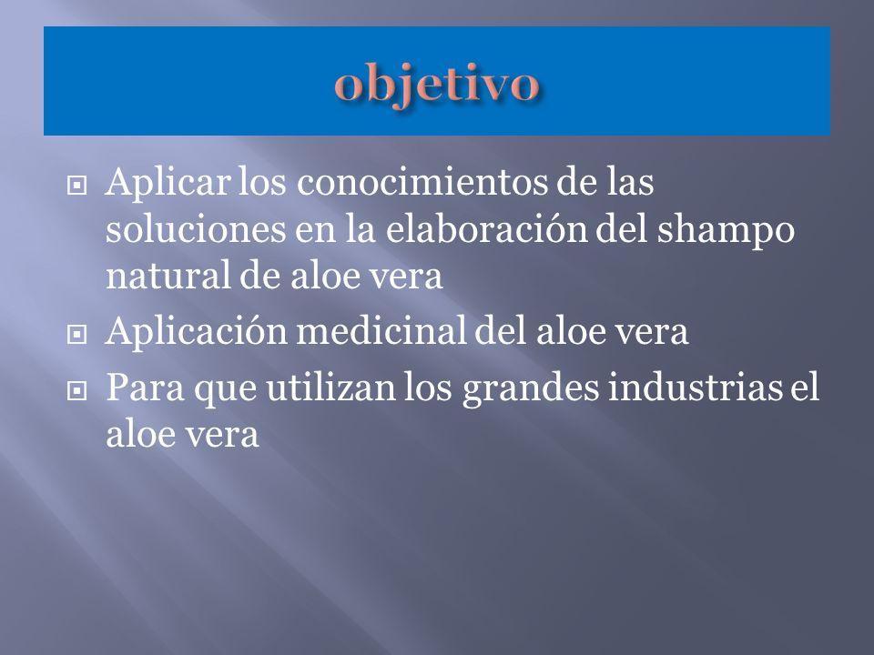 Aplicar los conocimientos de las soluciones en la elaboración del shampo natural de aloe vera Aplicación medicinal del aloe vera Para que utilizan los