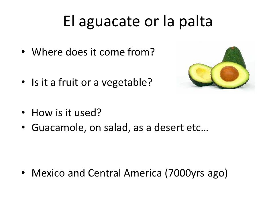 El aguacate or la palta Where does it come from? Is it a fruit or a vegetable? How is it used? Guacamole, on salad, as a desert etc… Mexico and Centra