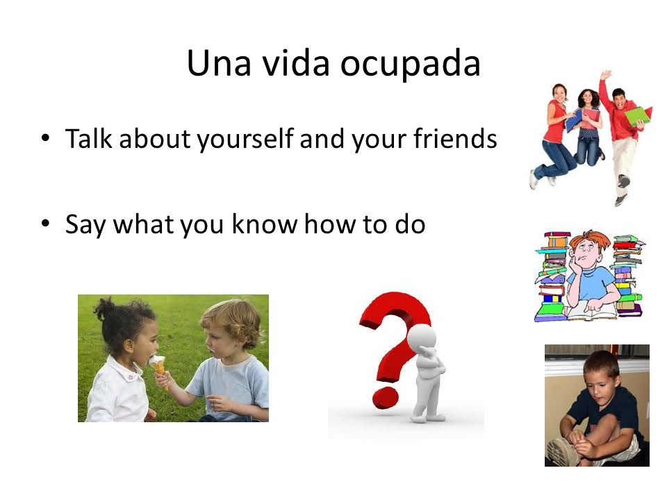 Una vida ocupada Talk about yourself and your friends Say what you know how to do
