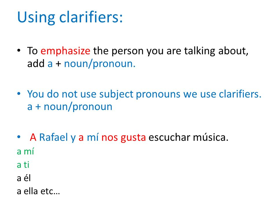 Using clarifiers: To emphasize the person you are talking about, add a + noun/pronoun. You do not use subject pronouns we use clarifiers. a + noun/pro