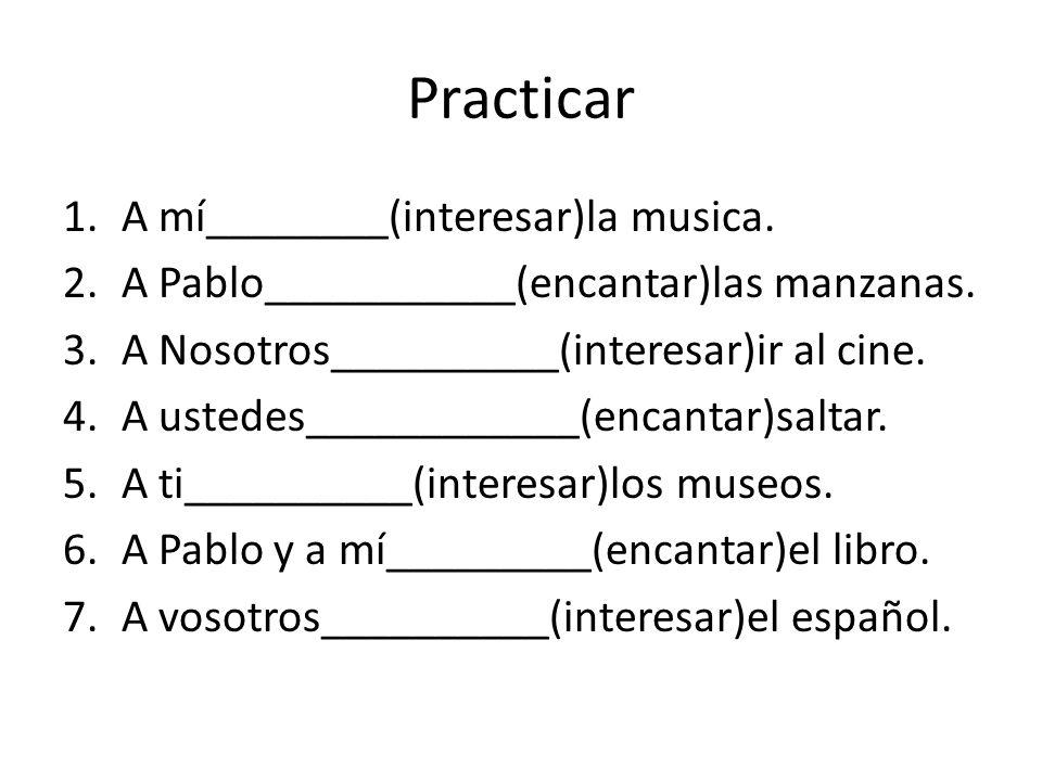 Practicar 1.A mí________(interesar)la musica.2.A Pablo___________(encantar)las manzanas.