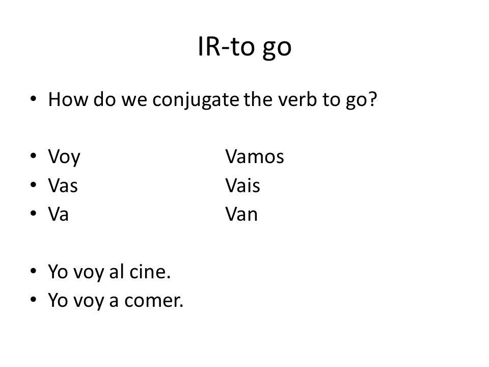 IR-to go How do we conjugate the verb to go? VoyVamos VasVais VaVan Yo voy al cine. Yo voy a comer.