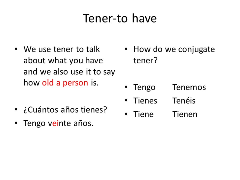 Tener-to have We use tener to talk about what you have and we also use it to say how old a person is. ¿Cuántos años tienes? Tengo veinte años. How do