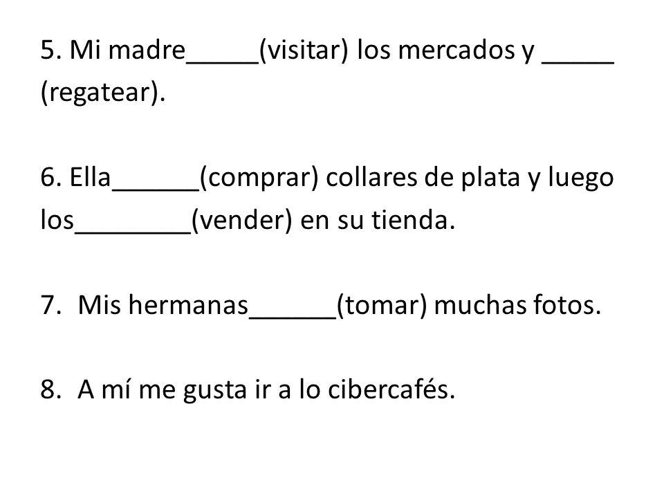 5.Mi madre_____(visitar) los mercados y _____ (regatear).