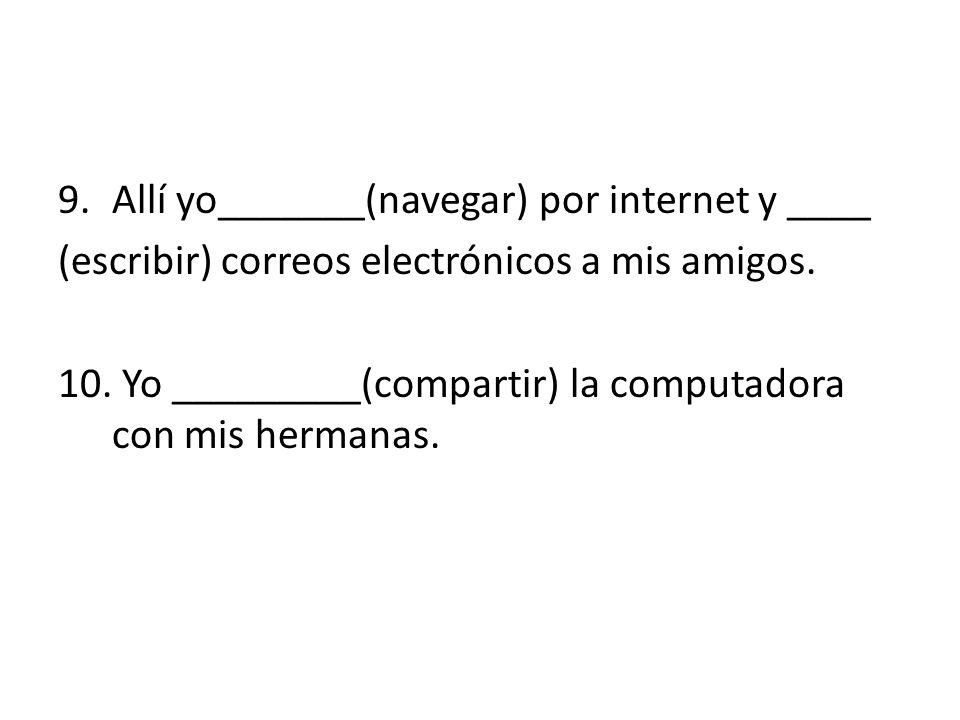 9.Allí yo_______(navegar) por internet y ____ (escribir) correos electrónicos a mis amigos.