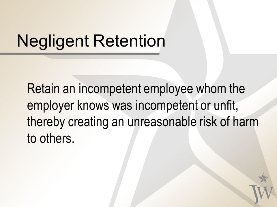 Negligent Retention Retain an incompetent employee whom the employer knows was incompetent or unfit, thereby creating an unreasonable risk of harm to others.