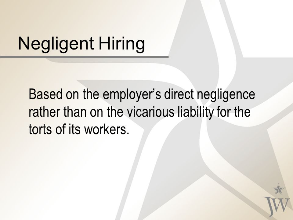 Negligent Hiring Based on the employers direct negligence rather than on the vicarious liability for the torts of its workers.