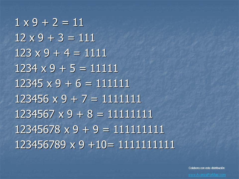 1 x 9 + 2 = 11 12 x 9 + 3 = 111 123 x 9 + 4 = 1111 1234 x 9 + 5 = 11111 12345 x 9 + 6 = 111111 123456 x 9 + 7 = 1111111 1234567 x 9 + 8 = 11111111 12345678 x 9 + 9 = 111111111 123456789 x 9 +10= 1111111111 Colabora con esta distribución: www.AvanzaPorMas.com