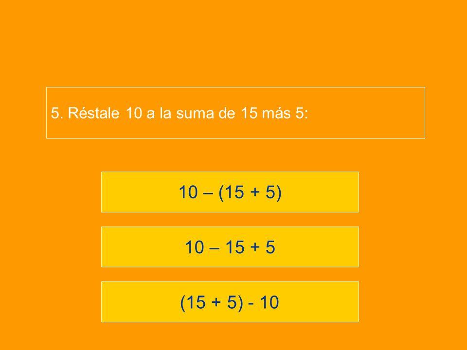 (15 + 5) - 10 10 – 15 + 5 10 – (15 + 5) 5. Réstale 10 a la suma de 15 más 5: