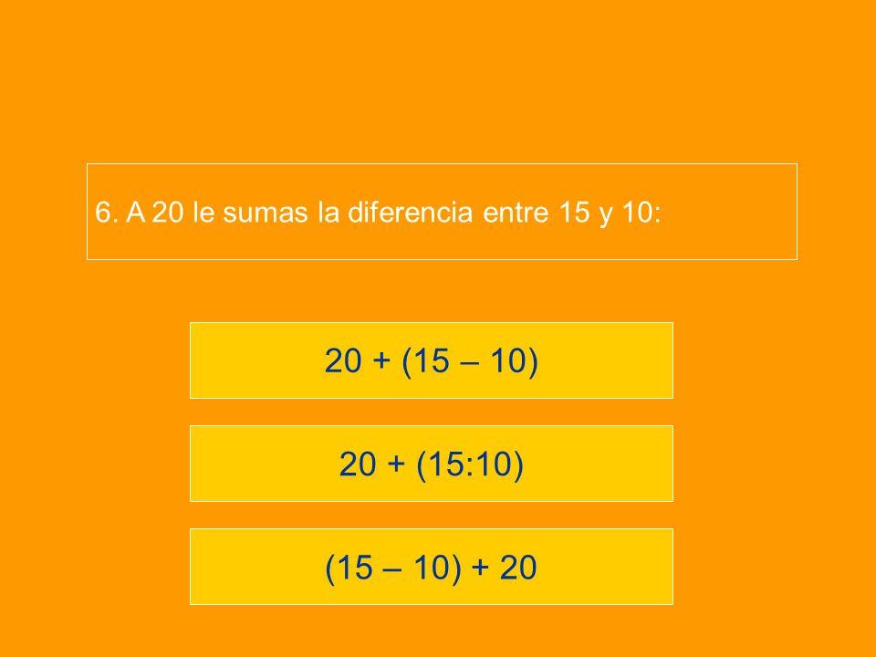 (15 – 10) + 20 20 + (15:10) 20 + (15 – 10) 6. A 20 le sumas la diferencia entre 15 y 10: