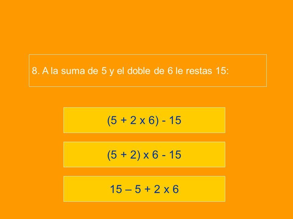 15 – 5 + 2 x 6 (5 + 2) x 6 - 15 (5 + 2 x 6) - 15 8. A la suma de 5 y el doble de 6 le restas 15: